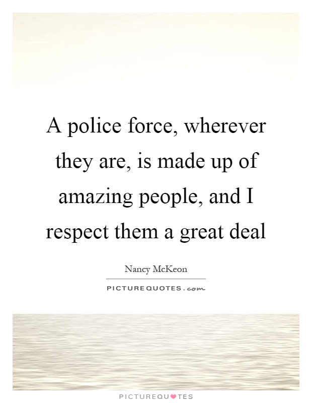 A police force, wherever they are, is made up of amazing people, and I respect them a great deal Picture Quote #1