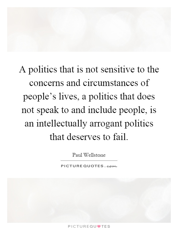 A politics that is not sensitive to the concerns and circumstances of people's lives, a politics that does not speak to and include people, is an intellectually arrogant politics that deserves to fail Picture Quote #1