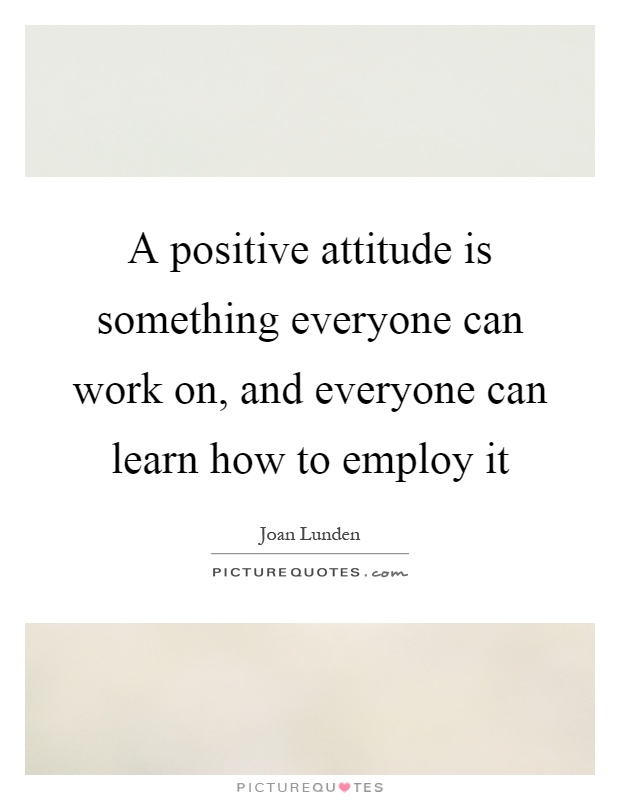 A positive attitude is something everyone can work on, and everyone can learn how to employ it Picture Quote #1