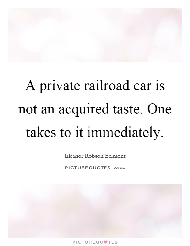 A private railroad car is not an acquired taste. One takes to it immediately Picture Quote #1