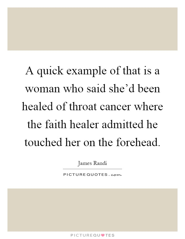 A quick example of that is a woman who said she'd been healed of throat cancer where the faith healer admitted he touched her on the forehead Picture Quote #1