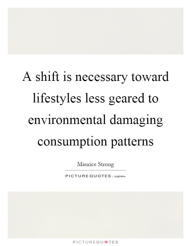 A shift is necessary toward lifestyles less geared to environmental damaging consumption patterns Picture Quote #1