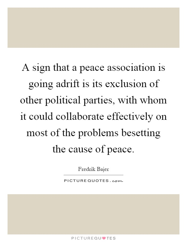 A sign that a peace association is going adrift is its exclusion of other political parties, with whom it could collaborate effectively on most of the problems besetting the cause of peace Picture Quote #1