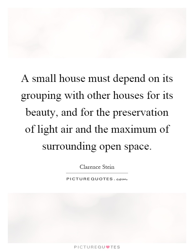 A small house must depend on its grouping with other houses for its beauty, and for the preservation of light air and the maximum of surrounding open space Picture Quote #1