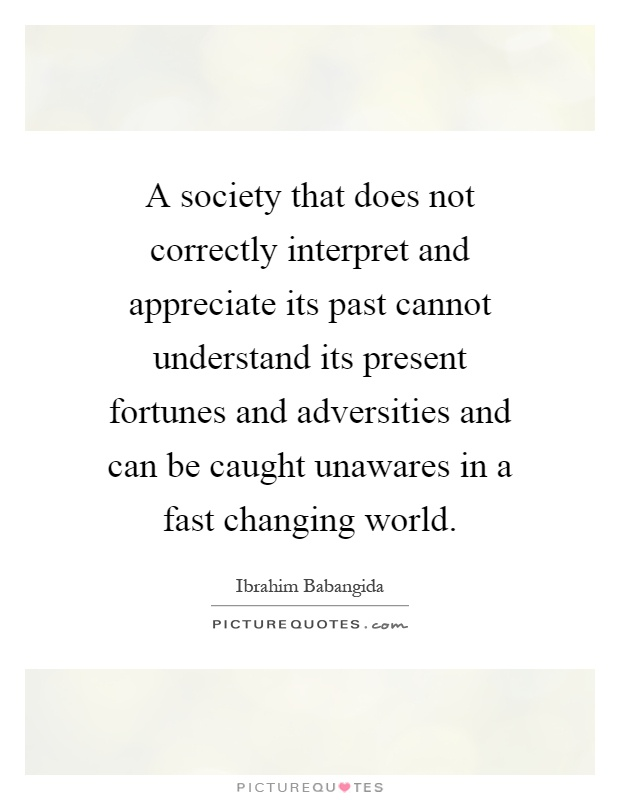 A society that does not correctly interpret and appreciate its past cannot understand its present fortunes and adversities and can be caught unawares in a fast changing world Picture Quote #1