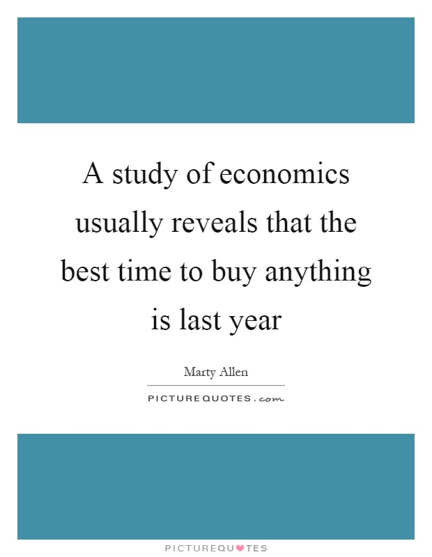 A study of economics usually reveals that the best time to buy anything is last year Picture Quote #1
