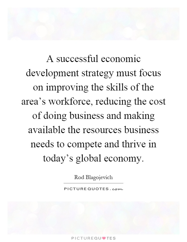 A successful economic development strategy must focus on improving the skills of the area's workforce, reducing the cost of doing business and making available the resources business needs to compete and thrive in today's global economy Picture Quote #1