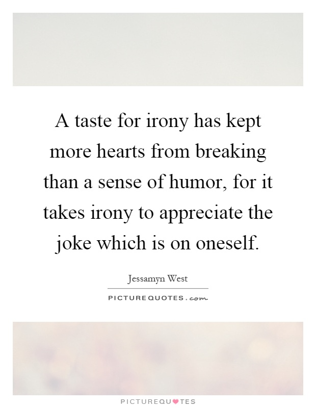 A taste for irony has kept more hearts from breaking than a sense of humor, for it takes irony to appreciate the joke which is on oneself Picture Quote #1