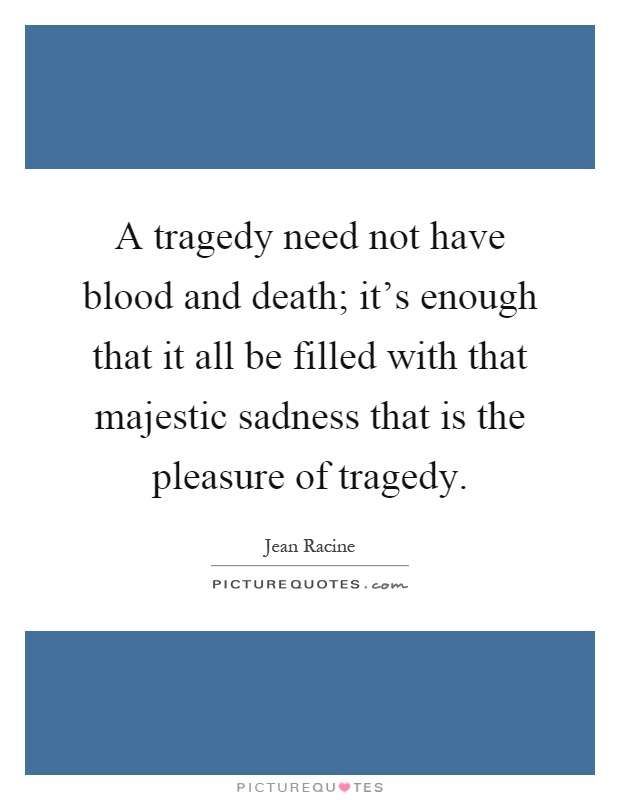 A tragedy need not have blood and death; it's enough that it all be filled with that majestic sadness that is the pleasure of tragedy Picture Quote #1
