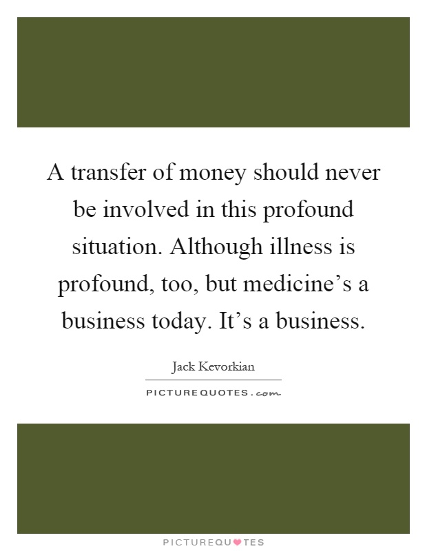 A transfer of money should never be involved in this profound situation. Although illness is profound, too, but medicine's a business today. It's a business Picture Quote #1
