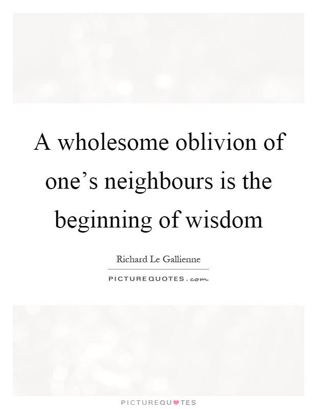 A wholesome oblivion of one's neighbours is the beginning of wisdom Picture Quote #1