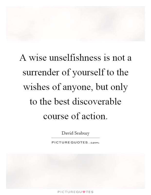 A wise unselfishness is not a surrender of yourself to the wishes of anyone, but only to the best discoverable course of action Picture Quote #1