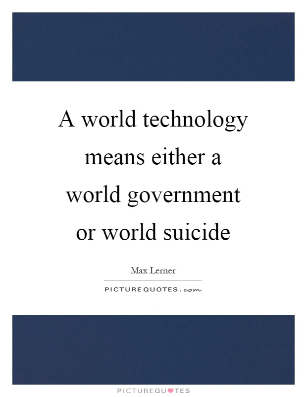 A world technology means either a world government or world suicide Picture Quote #1
