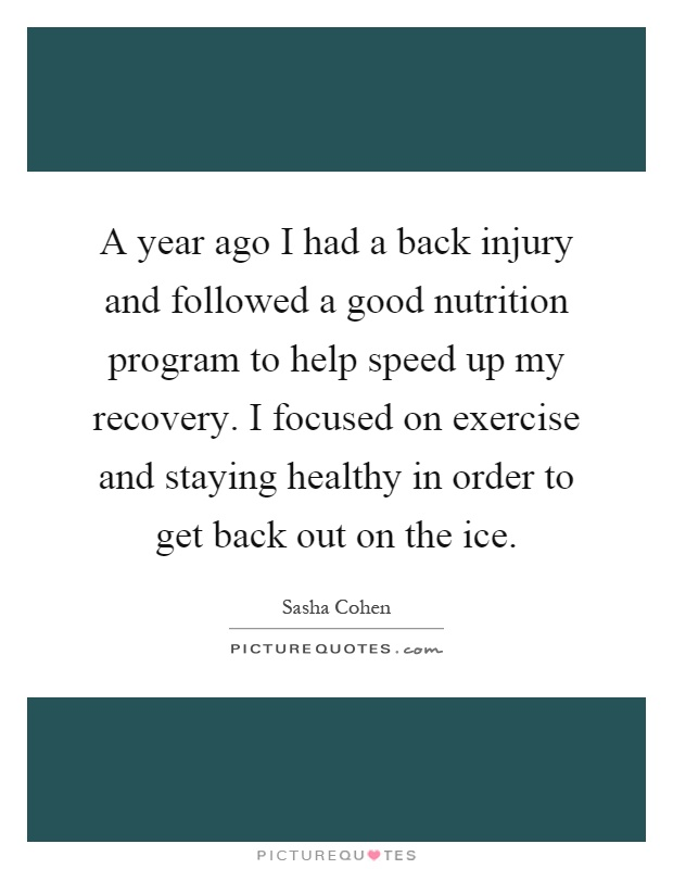 A year ago I had a back injury and followed a good nutrition program to help speed up my recovery. I focused on exercise and staying healthy in order to get back out on the ice Picture Quote #1