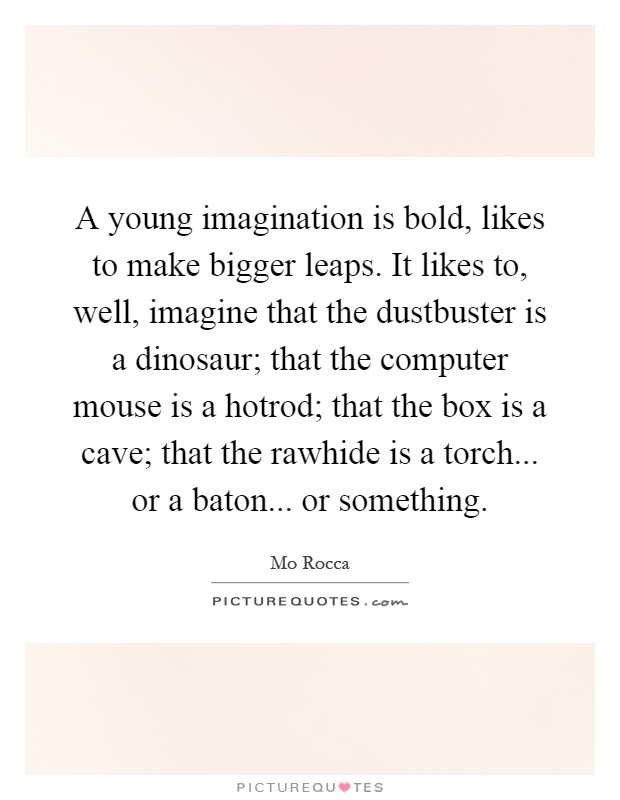 A young imagination is bold, likes to make bigger leaps. It likes to, well, imagine that the dustbuster is a dinosaur; that the computer mouse is a hotrod; that the box is a cave; that the rawhide is a torch... or a baton... or something Picture Quote #1