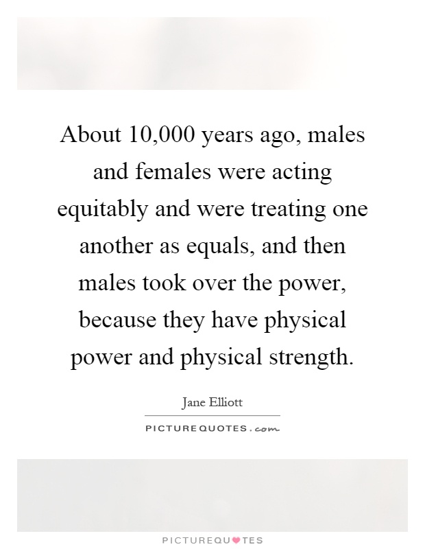 About 10,000 years ago, males and females were acting equitably and were treating one another as equals, and then males took over the power, because they have physical power and physical strength Picture Quote #1