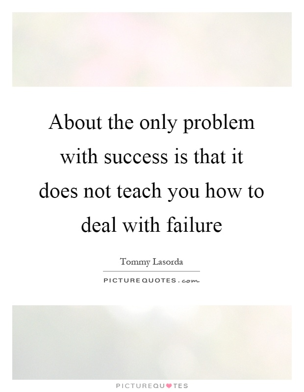 About the only problem with success is that it does not teach you how to deal with failure Picture Quote #1