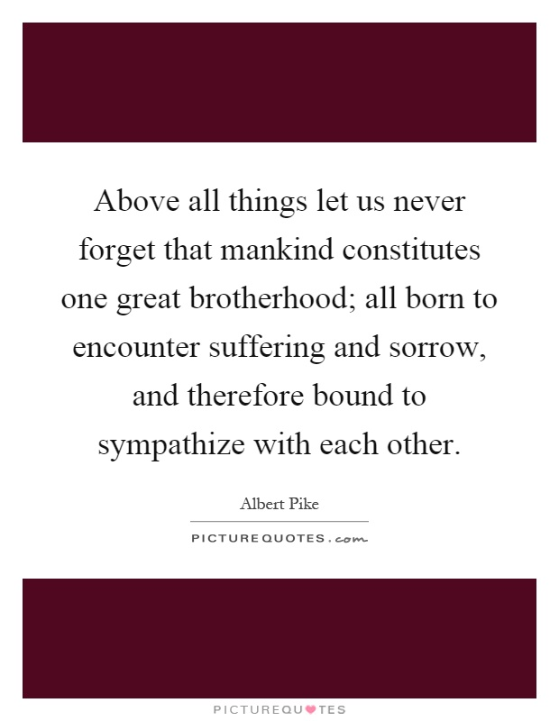 Above all things let us never forget that mankind constitutes one great brotherhood; all born to encounter suffering and sorrow, and therefore bound to sympathize with each other Picture Quote #1