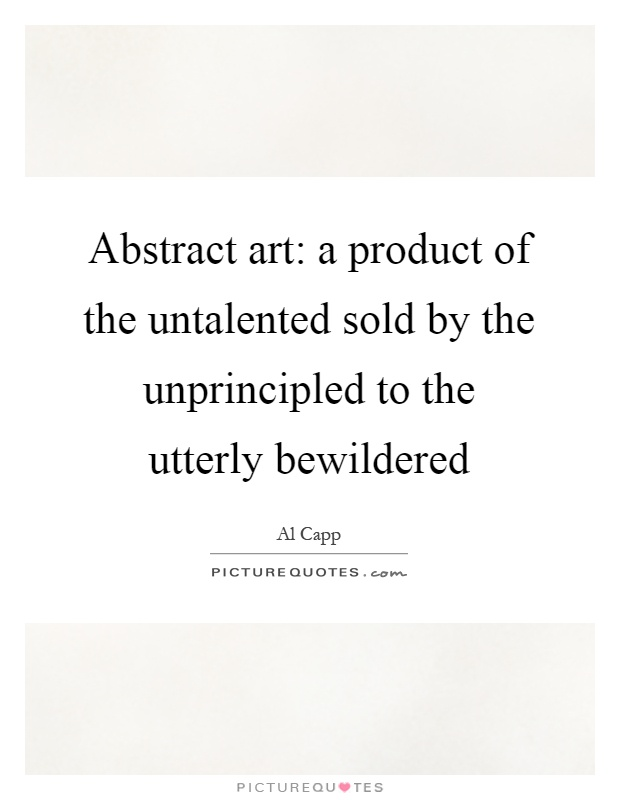Abstract art: a product of the untalented sold by the unprincipled to the utterly bewildered Picture Quote #1