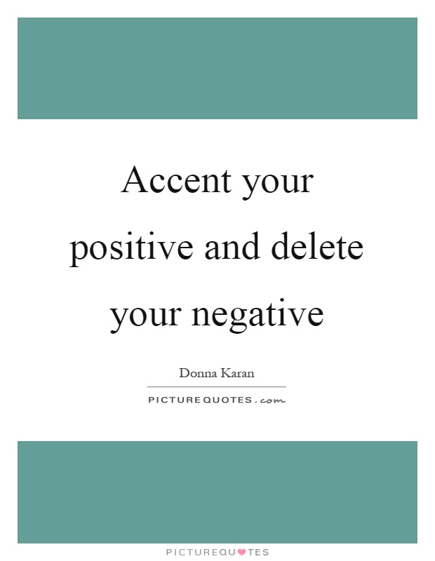 Accent your positive and delete your negative Picture Quote #1