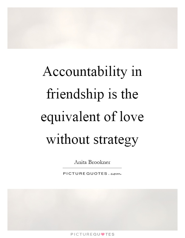 Accountability in friendship is the equivalent of love without strategy Picture Quote #1