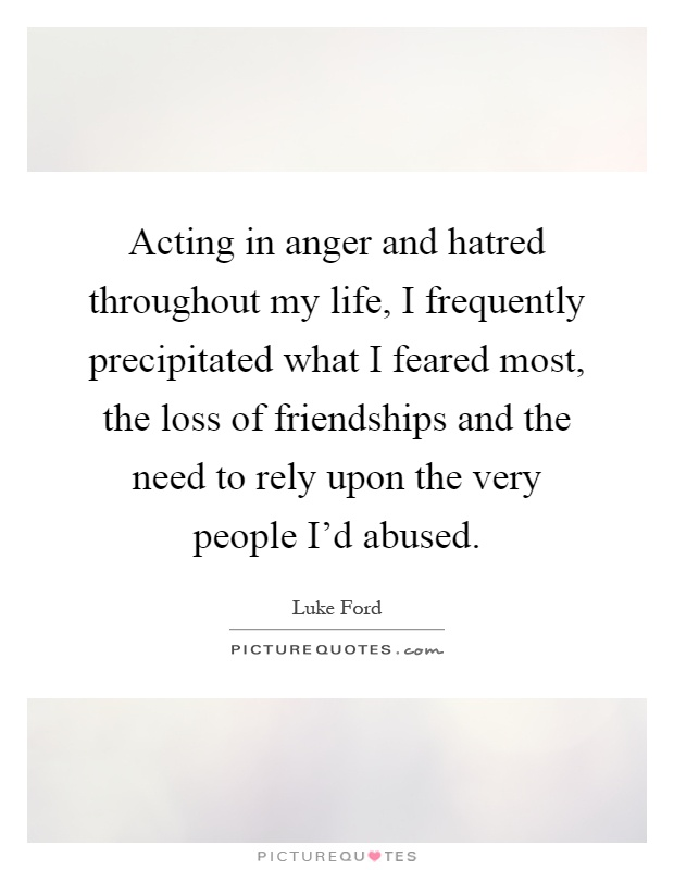 Quotes Of Anger And Hatred: Acting In Anger And Hatred Throughout My Life, I
