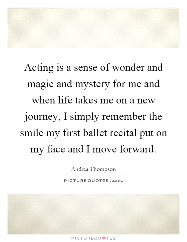 Acting is a sense of wonder and magic and mystery for me and when life takes me on a new journey, I simply remember the smile my first ballet recital put on my face and I move forward Picture Quote #1