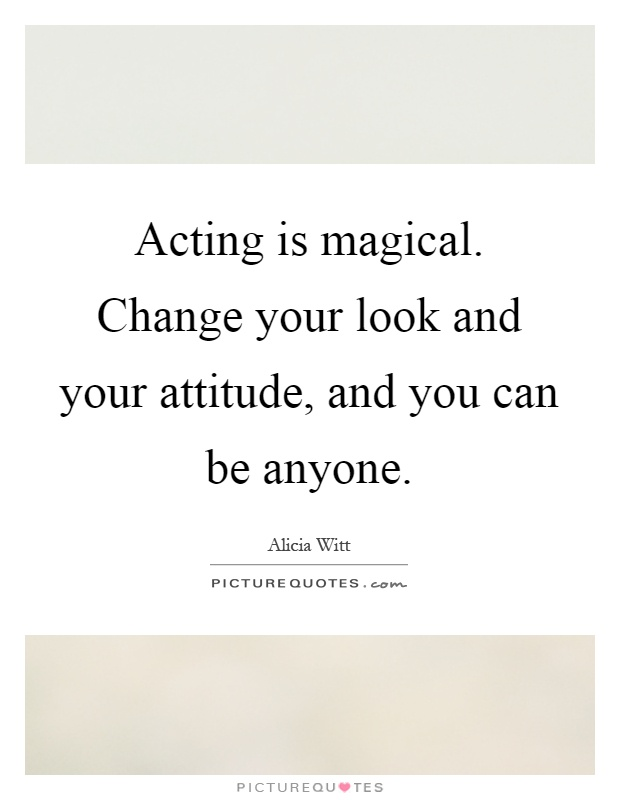 Acting is magical. Change your look and your attitude, and you can be anyone Picture Quote #1