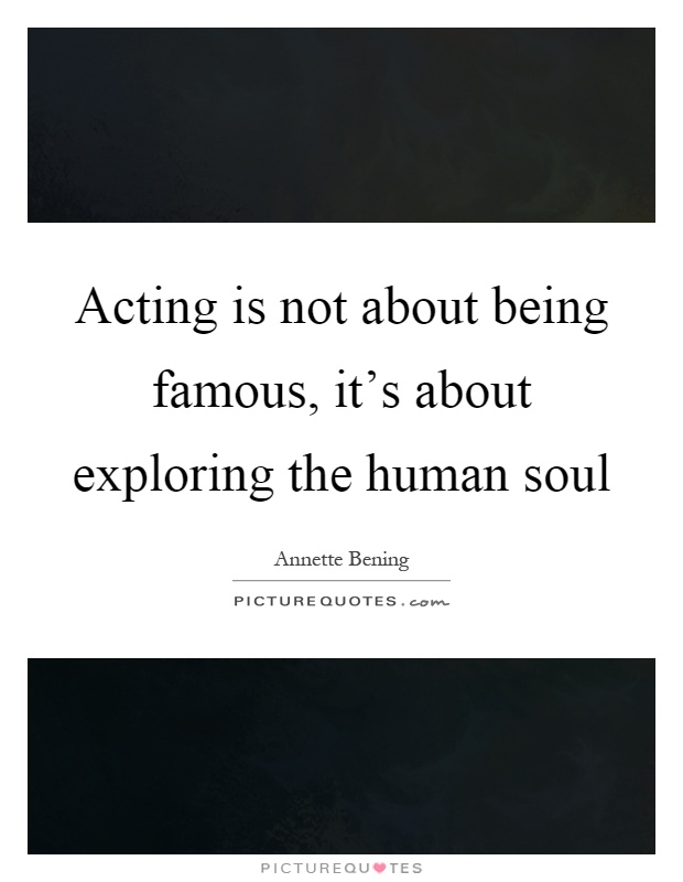 Acting is not about being famous, it's about exploring the human soul Picture Quote #1