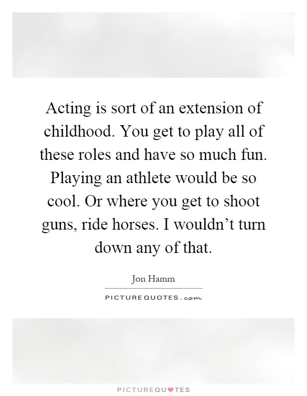 Acting is sort of an extension of childhood. You get to play all of these roles and have so much fun. Playing an athlete would be so cool. Or where you get to shoot guns, ride horses. I wouldn't turn down any of that Picture Quote #1