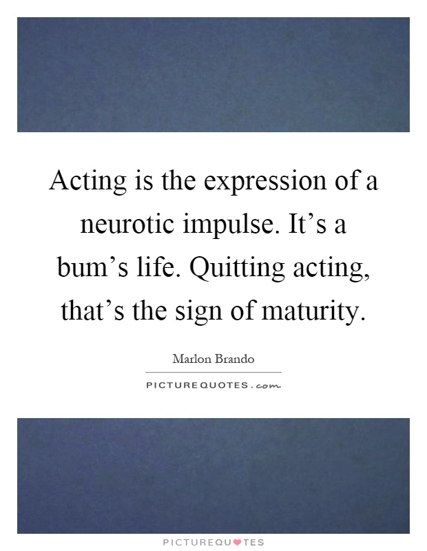 Acting is the expression of a neurotic impulse. It's a bum's life. Quitting acting, that's the sign of maturity Picture Quote #1