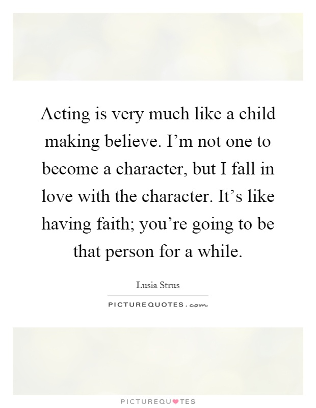 Acting is very much like a child making believe. I'm not one to become a character, but I fall in love with the character. It's like having faith; you're going to be that person for a while Picture Quote #1