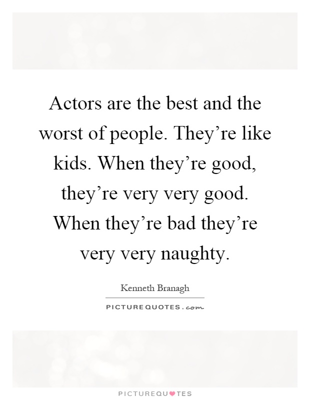 Actors are the best and the worst of people. They're like kids. When they're good, they're very very good. When they're bad they're very very naughty Picture Quote #1