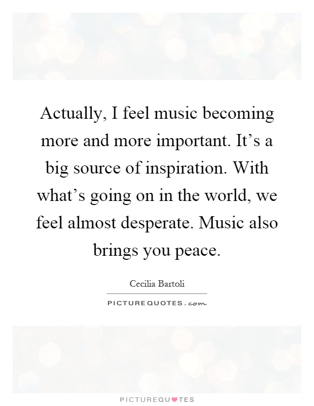 Actually, I feel music becoming more and more important. It's a big source of inspiration. With what's going on in the world, we feel almost desperate. Music also brings you peace Picture Quote #1