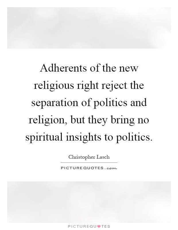 Adherents of the new religious right reject the separation of politics and religion, but they bring no spiritual insights to politics Picture Quote #1
