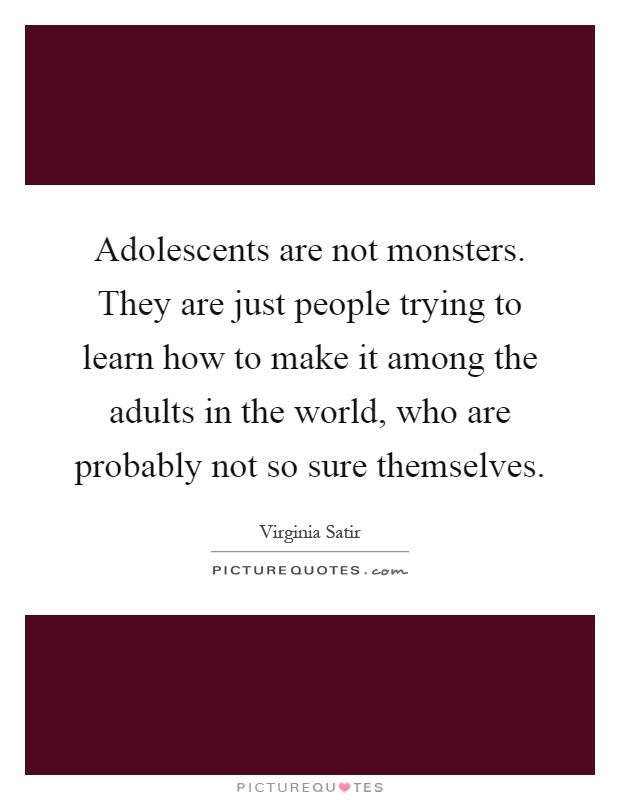 Adolescents are not monsters. They are just people trying to learn how to make it among the adults in the world, who are probably not so sure themselves Picture Quote #1