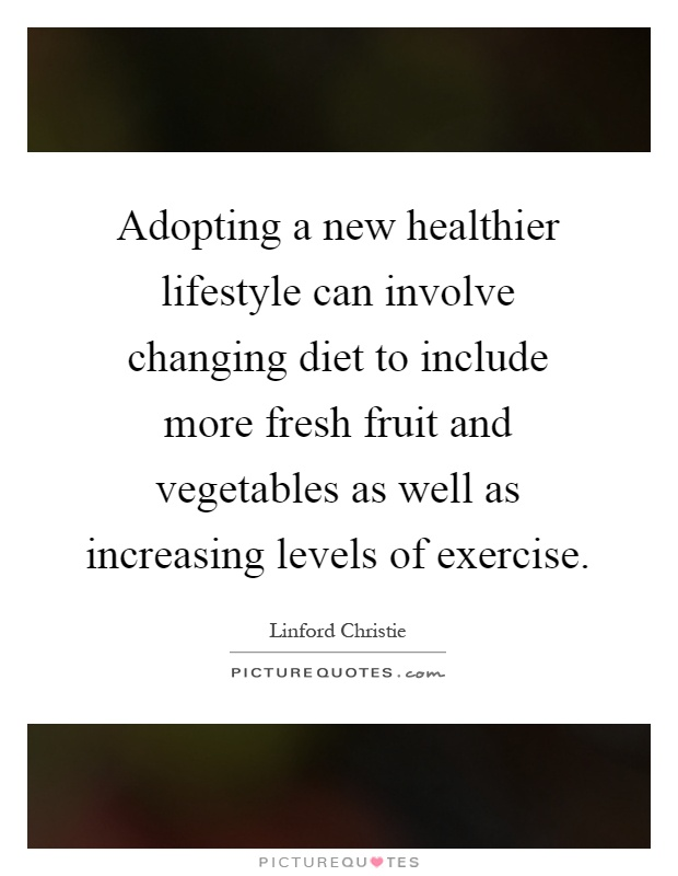 Adopting a new healthier lifestyle can involve changing diet to include more fresh fruit and vegetables as well as increasing levels of exercise Picture Quote #1
