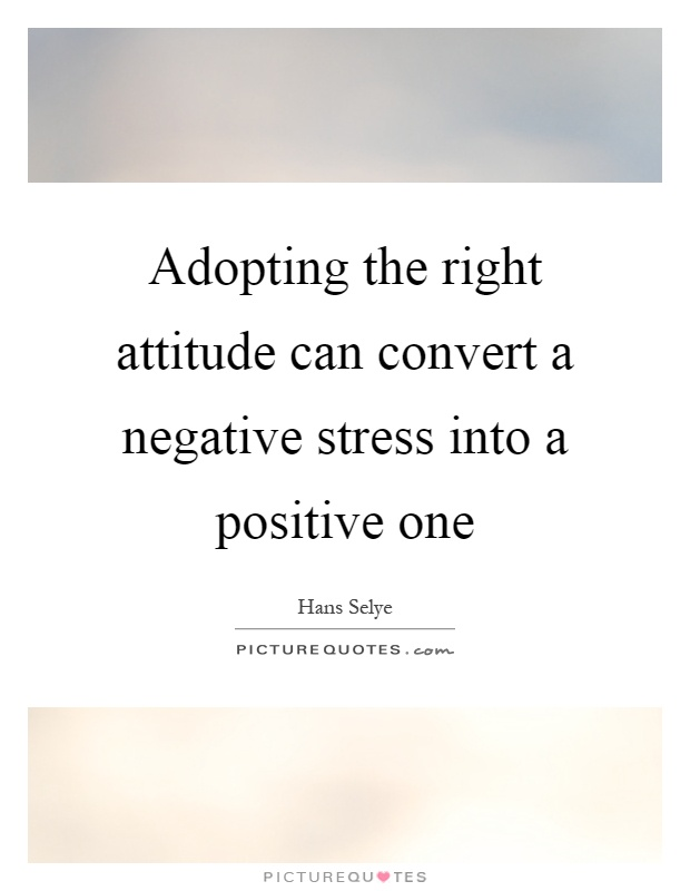 Adopting the right attitude can convert a negative stress into a positive one Picture Quote #1