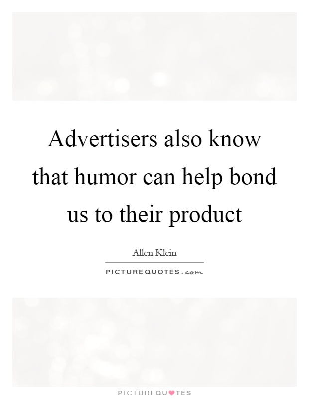 Advertisers also know that humor can help bond us to their product Picture Quote #1