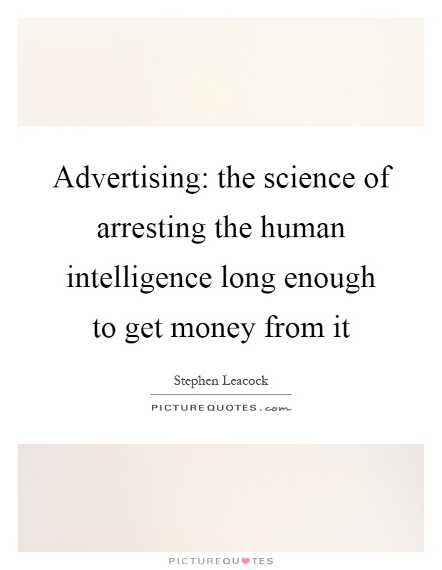 Advertising: the science of arresting the human intelligence long enough to get money from it Picture Quote #1