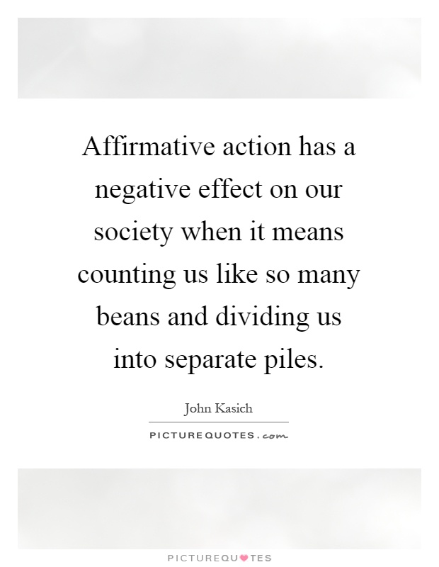 Affirmative action has a negative effect on our society when it means counting us like so many beans and dividing us into separate piles Picture Quote #1