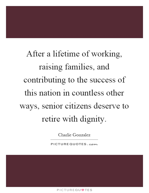 After a lifetime of working, raising families, and contributing to the success of this nation in countless other ways, senior citizens deserve to retire with dignity Picture Quote #1