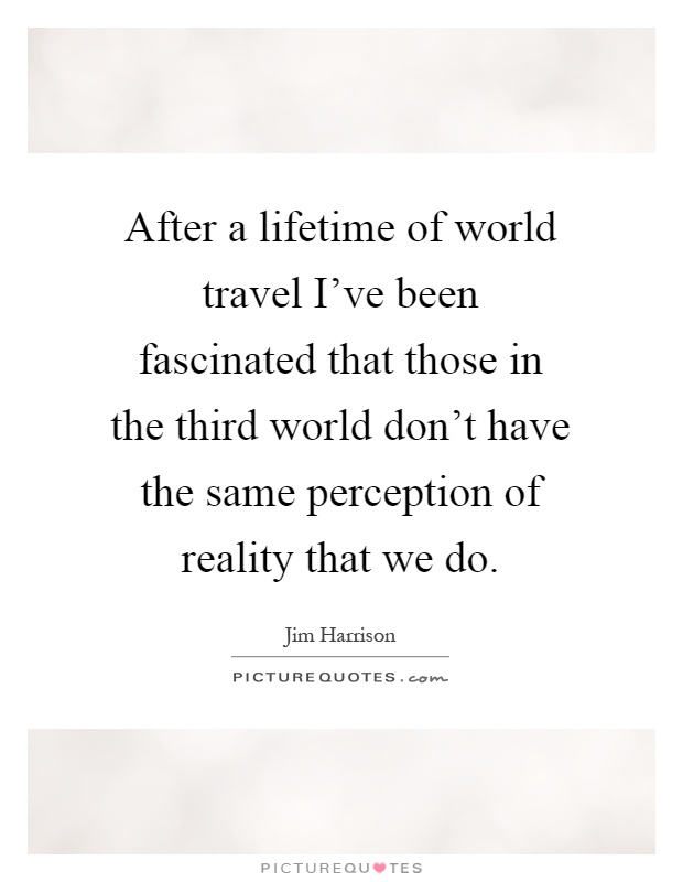 After a lifetime of world travel I've been fascinated that those in the third world don't have the same perception of reality that we do Picture Quote #1