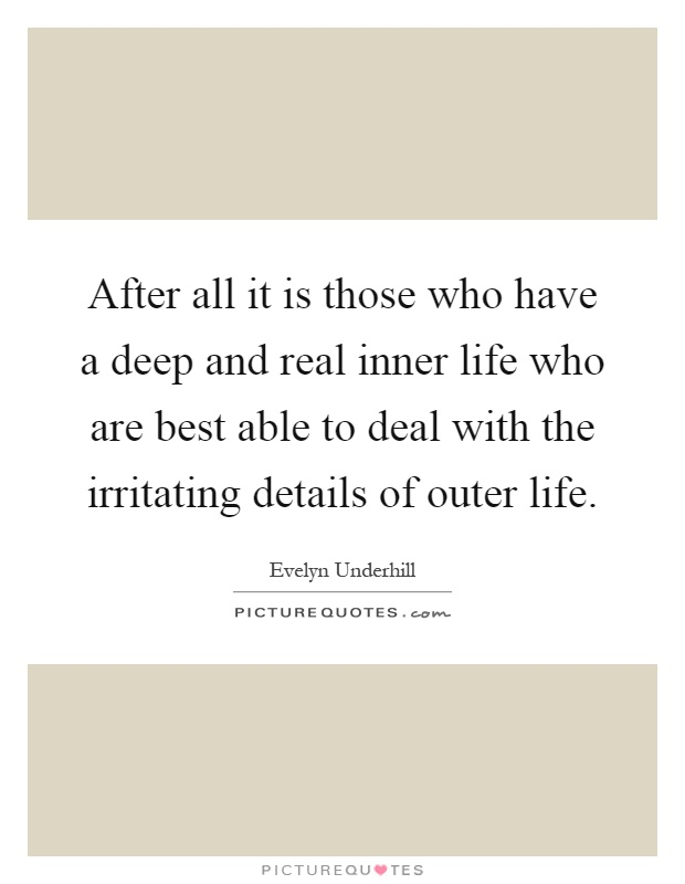 After all it is those who have a deep and real inner life who are best able to deal with the irritating details of outer life Picture Quote #1