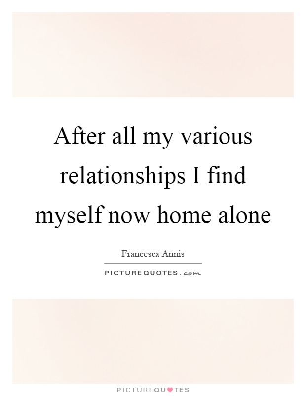 After all my various relationships I find myself now home alone Picture Quote #1