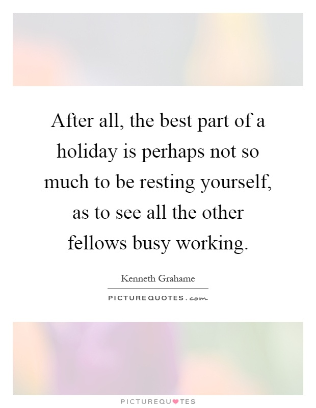 After all, the best part of a holiday is perhaps not so much to be resting yourself, as to see all the other fellows busy working Picture Quote #1