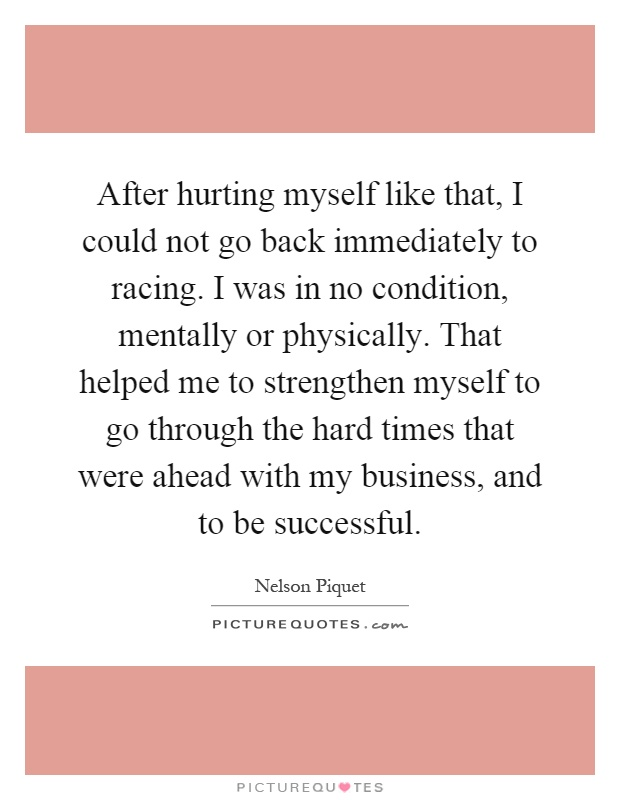 After hurting myself like that, I could not go back immediately to racing. I was in no condition, mentally or physically. That helped me to strengthen myself to go through the hard times that were ahead with my business, and to be successful Picture Quote #1