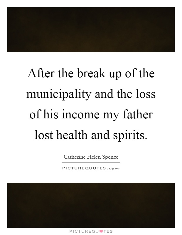 After the break up of the municipality and the loss of his income my father lost health and spirits Picture Quote #1