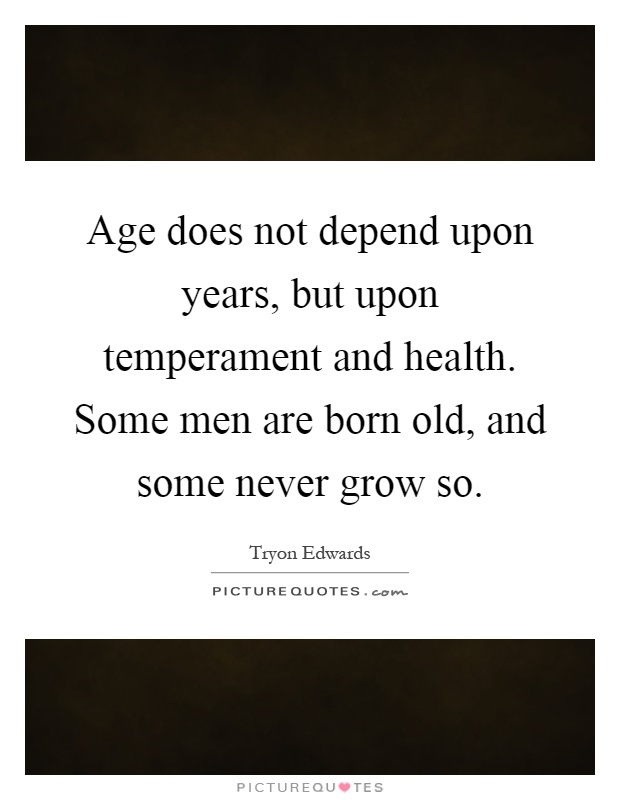Age does not depend upon years, but upon temperament and health. Some men are born old, and some never grow so Picture Quote #1