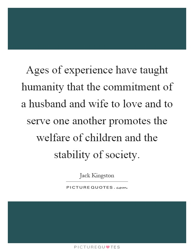 Ages of experience have taught humanity that the commitment of a husband and wife to love and to serve one another promotes the welfare of children and the stability of society Picture Quote #1